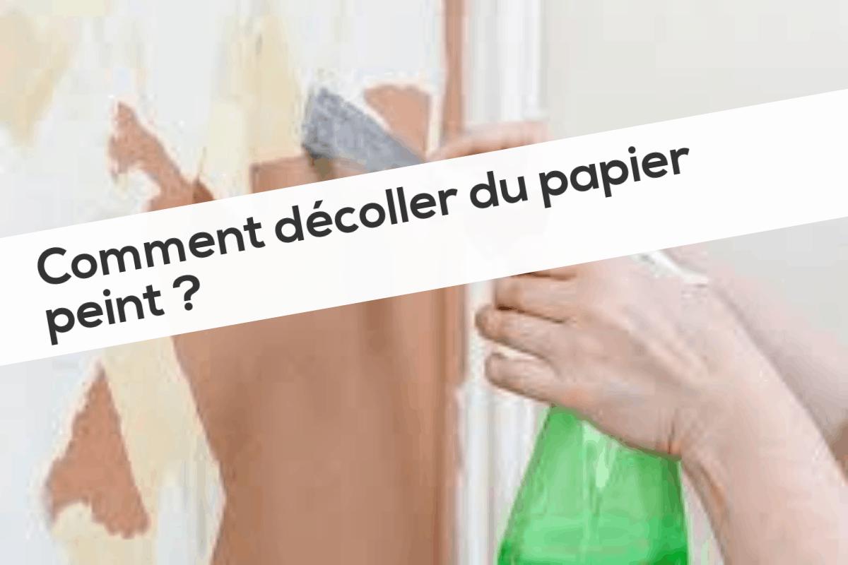 Astuce Pour Décoller Du Papier Peint comment décoller du papier peint ?