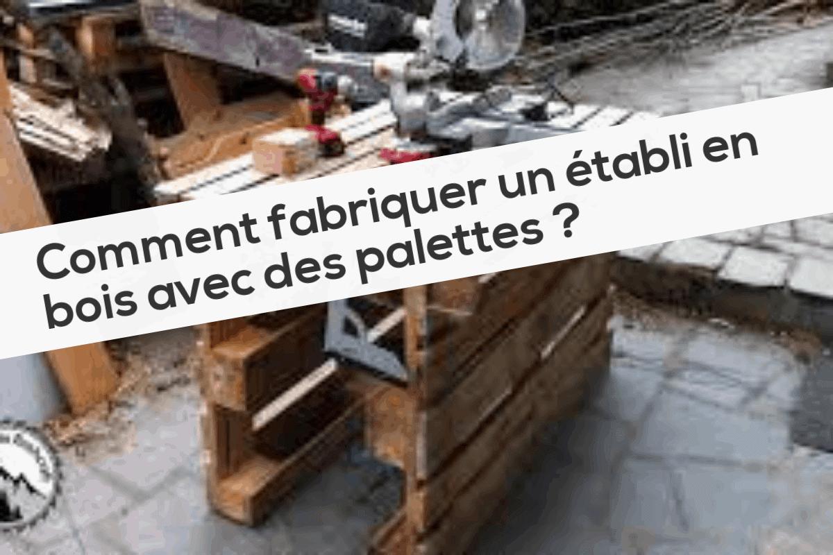 Construire Un Etabli Multifonction comment fabriquer un établi en bois avec des palettes ?