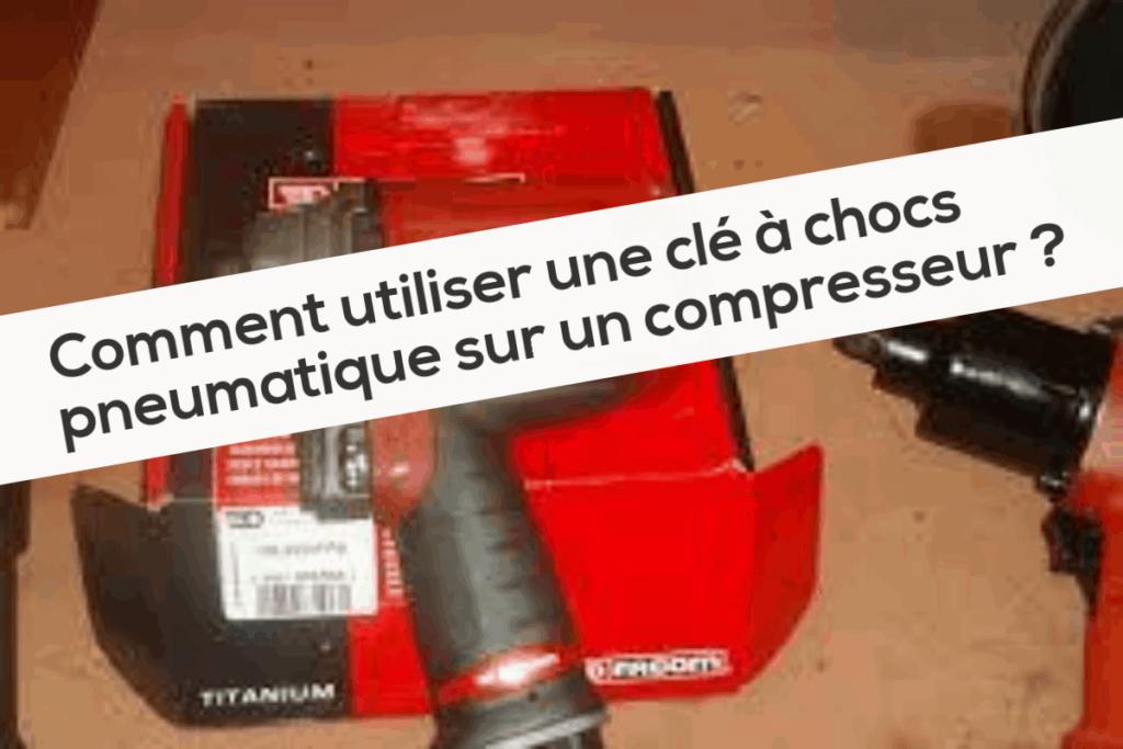 Comment utiliser une clé à chocs pneumatique sur un compresseur
