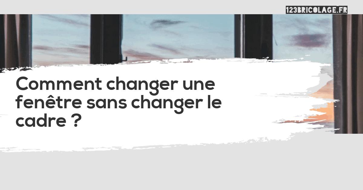 Comment changer une fenêtre sans changer le cadre