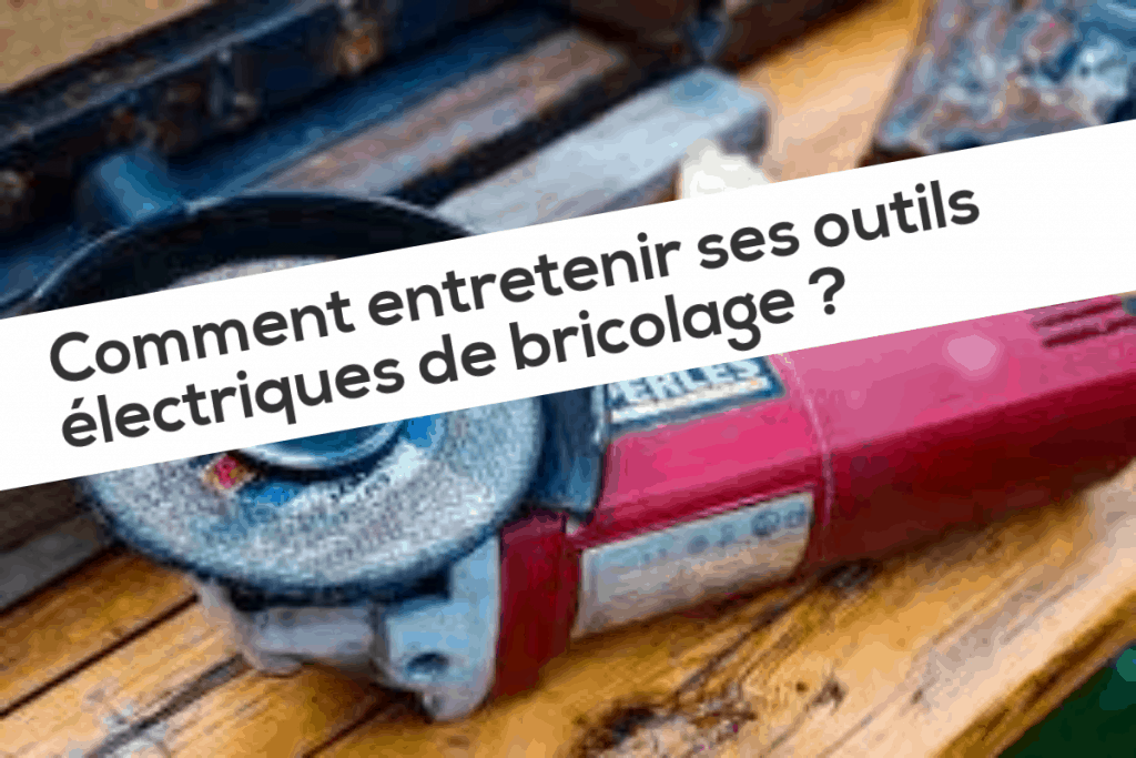 Comment entretenir ses outils électriques de bricolage