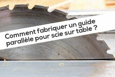 Comment fabriquer un guide parallèle pour scie sur table ?